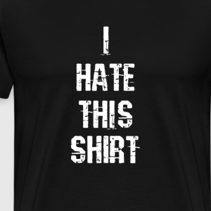 I Hate This Shirt I Hate T-Shirts - Men's Premium T-Shirt
