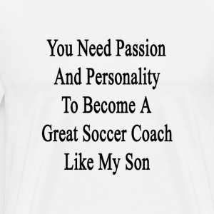 you_need_passion_and_personality_to_beco T-Shirts - Men's Premium T-Shirt