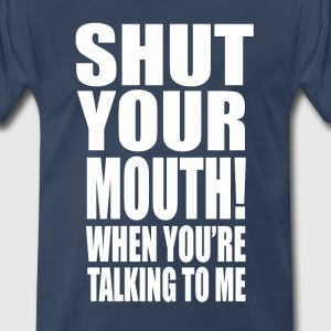 Shut Your Mouth When You're Talking To Me T-Shirts - Men's Premium T-Shirt