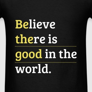Believe there is good in the world. - Men's T-Shirt