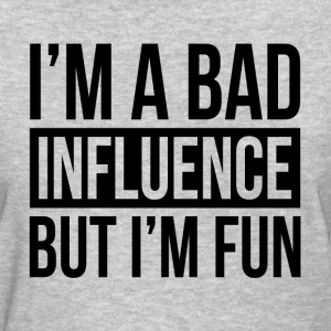 I'M A BAD INFLUENCE BUT I'M FUN T-Shirts - Women's T-Shirt