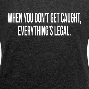 WHEN YOU DON'T GET CAUGHT, EVERYTHING'S LEGAL T-Shirts - Women´s Rolled Sleeve Boxy T-Shirt