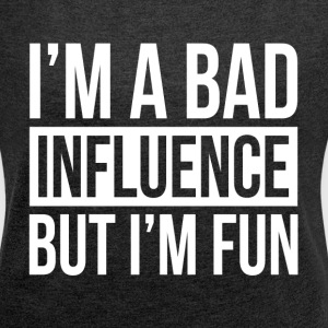 I'M A BAD INFLUENCE BUT I'M FUN T-Shirts - Women's Roll Cuff T-Shirt