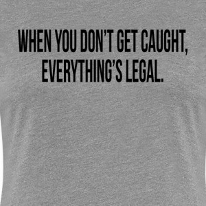 WHEN YOU DON'T GET CAUGHT, EVERYTHING'S LEGAL T-Shirts - Women's Premium T-Shirt