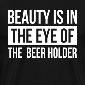 BEAUTY IS IN THE EYE OF THE BEER HOLDER T-Shirts - Men's Premium T-Shirt
