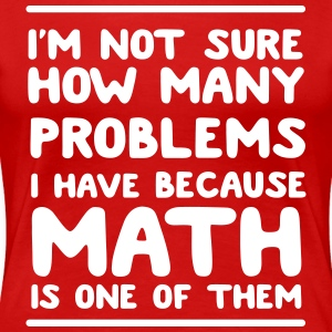 I'm not sure how many problems because math is one T-Shirts - Women's Premium T-Shirt