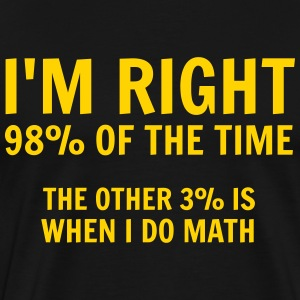 I'm right 98% of the time. The other 3% is when T-Shirts - Men's Premium T-Shirt