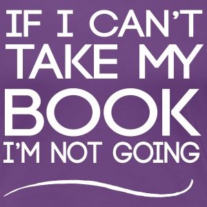 If I can't take my book I'm not going T-Shirts - Women's Premium T-Shirt