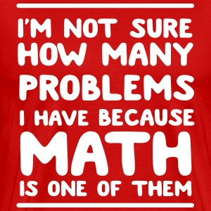 I'm not sure how many problems because math is one T-Shirts - Men's Premium T-Shirt