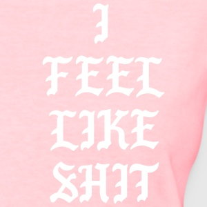 I feel like shit T-Shirts - Women's T-Shirt