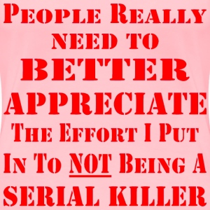 The Effort I Put In To NOT Being A Serial Killer  - Women's Premium T-Shirt