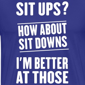 Situps. How about sit downs. I'm better at those T-Shirts - Men's Premium T-Shirt