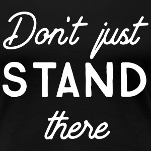Don't just stand there T-Shirts - Women's Premium T-Shirt