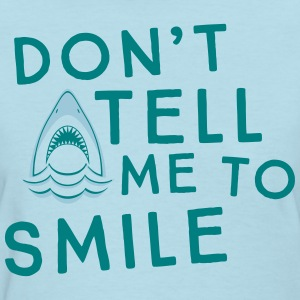 Shark. Don't tell me to smile T-Shirts - Women's T-Shirt