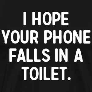 I hope your phone falls in a toilet T-Shirts - Men's Premium T-Shirt