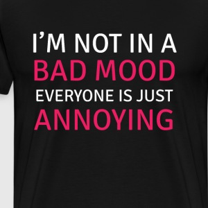 I Am Not in a Bad Mood, Everyone is Annoying Funny T-Shirts - Men's Premium T-Shirt