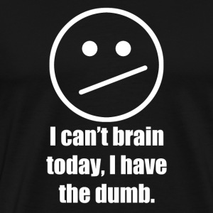 I cant brain today, I have the dumb - Men's Premium T-Shirt