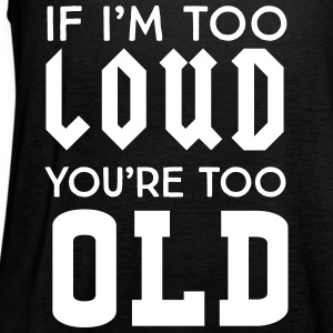 If I'm too loud you're too old Tanks - Women's Flowy Tank Top by Bella