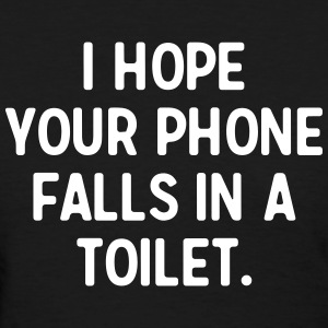 I hope your phone falls in a toilet T-Shirts - Women's T-Shirt