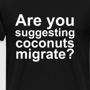 Are You Suggesting that Coconuts Migrate? T-Shirt T-Shirts - Men's Premium T-Shirt