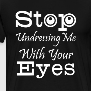 Stop Undressing Me With Your Eyes FunnyT-Shirt T-Shirts - Men's Premium T-Shirt