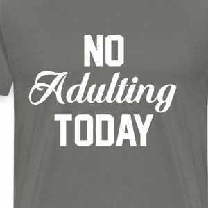 No Adulting Today Funny T-shirt T-Shirts - Men's Premium T-Shirt