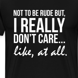 Not to Be Rude But I Do Not Care Funny T-shirt T-Shirts - Men's Premium T-Shirt