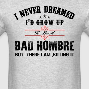 Grow UpTo Be A Bad Hombre T-Shirts - Men's T-Shirt
