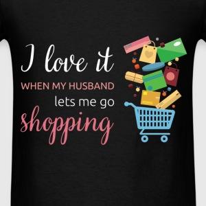 I love it when my husband lets me go shopping - Men's T-Shirt