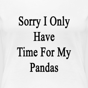 sorry_i_only_have_time_for_my_pandas T-Shirts - Women's Premium T-Shirt