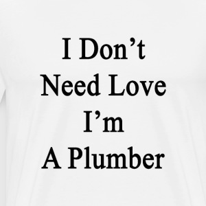 i_dont_need_love_im_a_plumber T-Shirts - Men's Premium T-Shirt