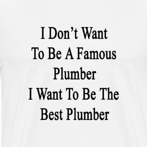 i_dont_want_to_be_a_famous_plumber_i_wan T-Shirts - Men's Premium T-Shirt