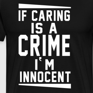 If Caring is a Crime I Am Innocent Funny T-shirt T-Shirts - Men's Premium T-Shirt