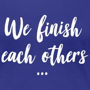 We finish each others ... T-Shirts - Women's Premium T-Shirt