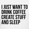 I just want to drink coffee create stuff and sleep T-Shirts - Women's T-Shirt