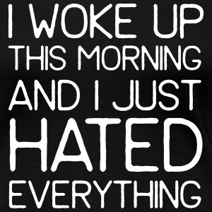 I woke up this morning and hated everything T-Shirts - Women's Premium T-Shirt