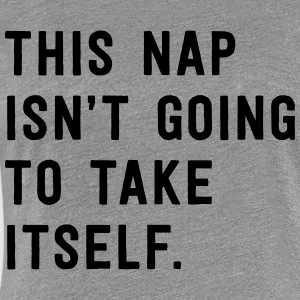 This nap isn't going to take itself T-Shirts - Women's Premium T-Shirt