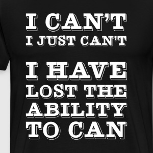 I Have Lost the Ability to Can Funny Lazy T-shirt T-Shirts - Men's Premium T-Shirt