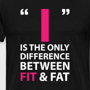 I is the Difference Between Fit and Fat Workout  T-Shirts - Men's Premium T-Shirt
