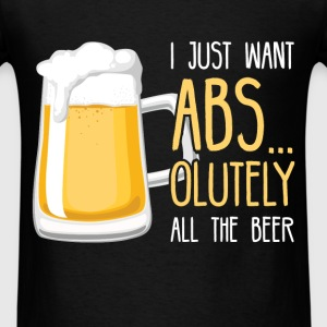 I just want abs... olutely all the beer - Men's T-Shirt