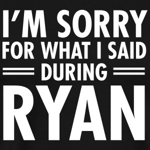 I'm Sorry For What I Said During Ryan T-Shirts - Men's Premium T-Shirt