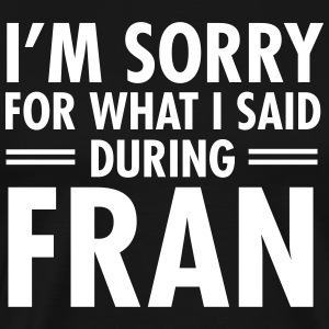I'm Sorry For What I Said During Fran T-Shirts - Men's Premium T-Shirt