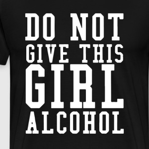 Don't Give A Girl Alcohol Said No One T-Shirt T-Shirts - Men's Premium T-Shirt