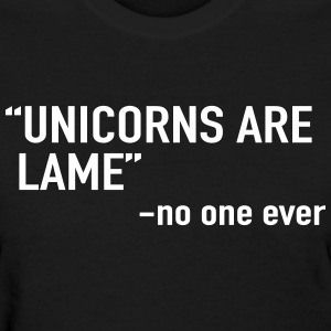 Unicorns are lame. Said no one ever T-Shirts - Women's T-Shirt