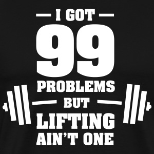 I Got 99 Problems But Lifting Ain't One T-Shirts - Men's Premium T-Shirt