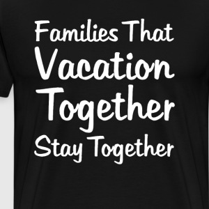 Families that Vacation Together Stay Together Tee T-Shirts - Men's Premium T-Shirt
