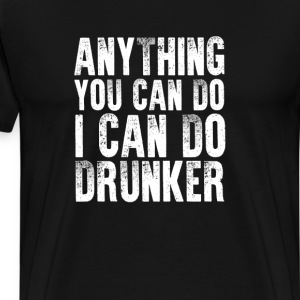 Anything You Can Do I Can Do Drunker T-Shirt T-Shirts - Men's Premium T-Shirt