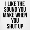 I like the sound you make when you shut up T-Shirts - Women's T-Shirt