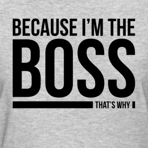 BECAUSE I'M THE BOSS, THAT'S WHY T-Shirts - Women's T-Shirt