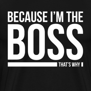 BECAUSE I'M THE BOSS, THAT'S WHY T-Shirts - Men's Premium T-Shirt